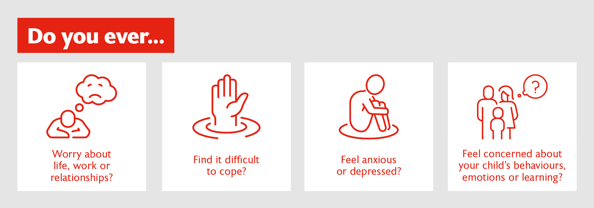 Do you ever... worry about life, work or relationships? find it difficult to cope? feel anxious or depressed? feel concerned about your child's behaviour, emotions or learning?